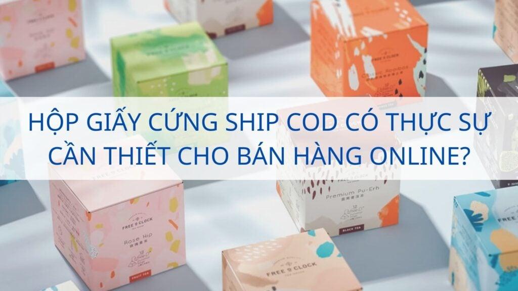 Hộp giấy cứng ship COD có thực sự cần thiết cho bán hàng online?