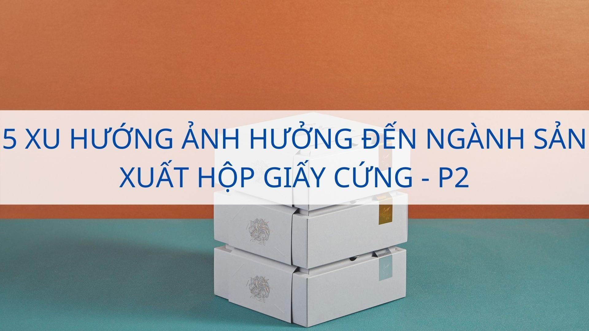 5 xu hướng ảnh hưởng đến ngành sản xuất hộp giấy cứng - P2