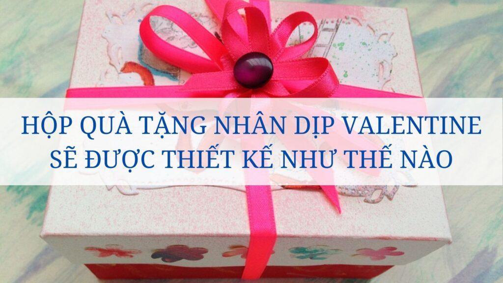 Hộp quà tặng nhân dịp Valentine sẽ được thiết kế như thế nào