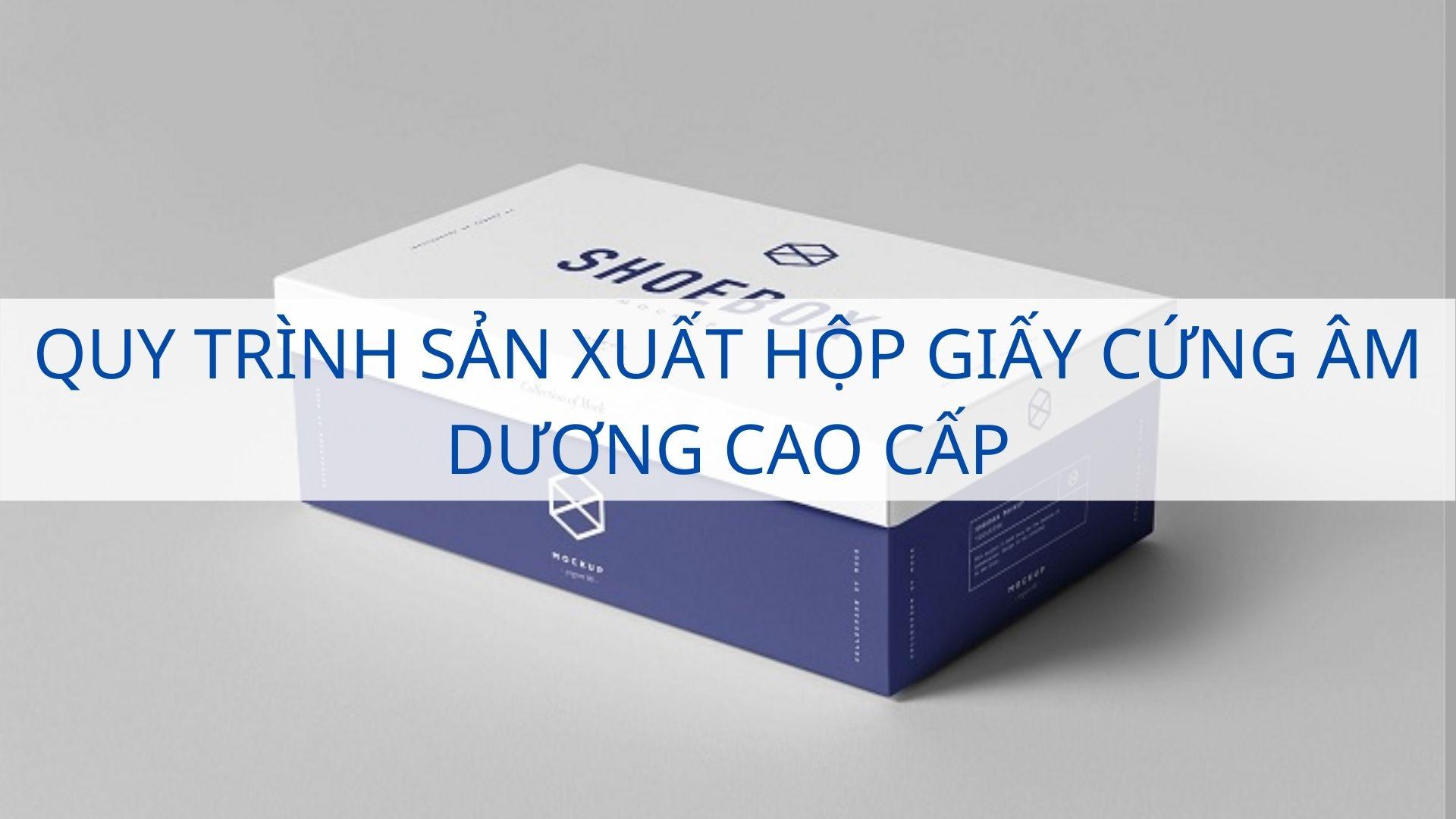 Quy trình sản xuất hộp giấy cứng âm dương cao cấp