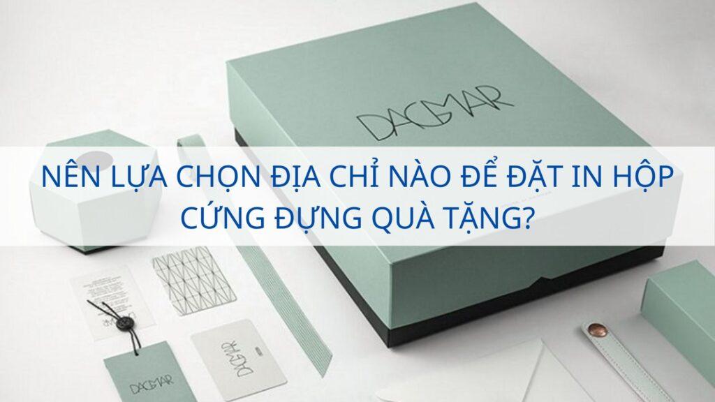 Nên lựa chọn địa chỉ nào để đặt in hộp cứng đựng quà tặng?
