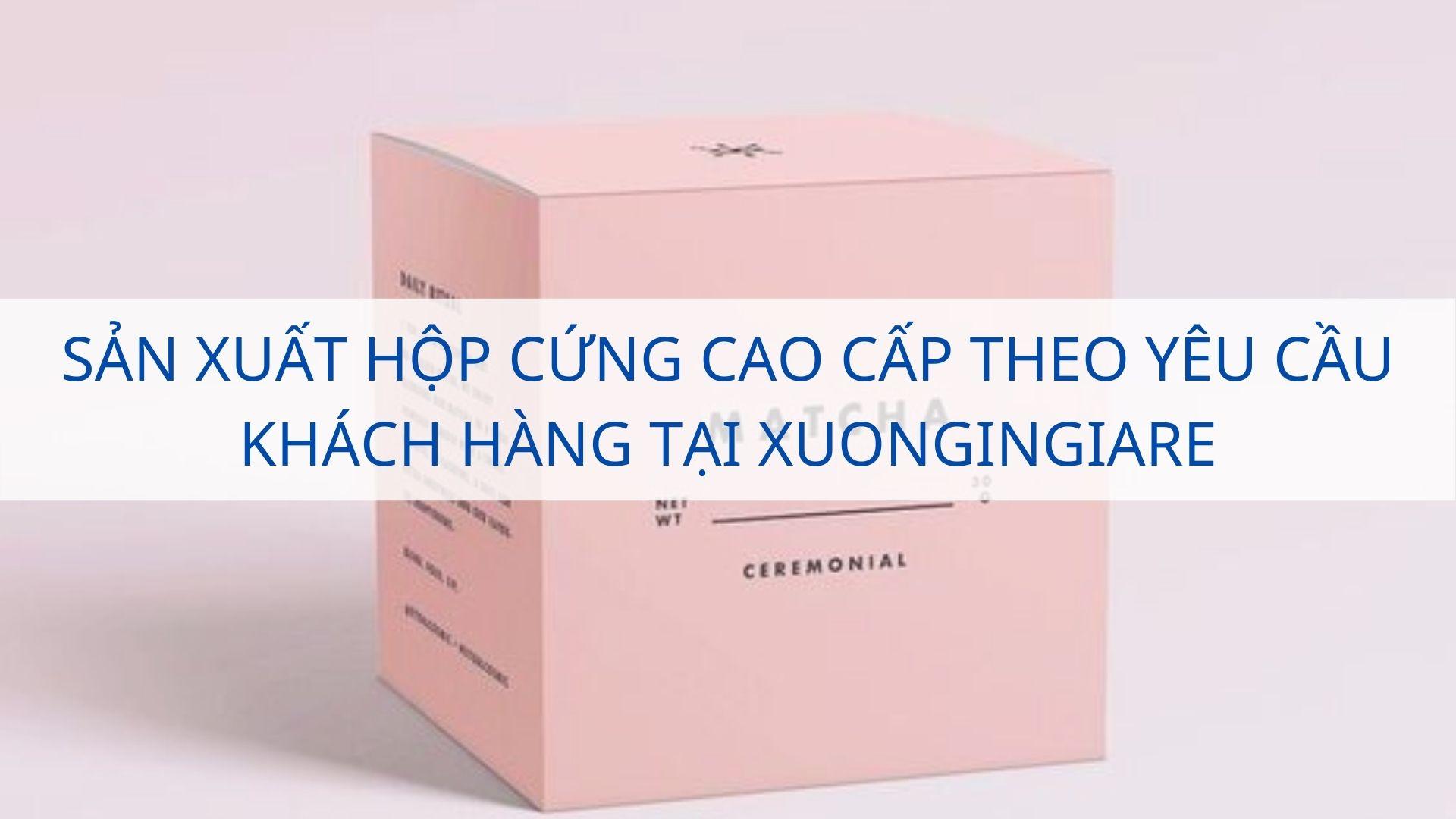 Sản xuất hộp cứng cao cấp theo yêu cầu khách hàng tại Xuongingiare